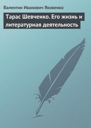 Яковенко В. Тарас Шевченко. Его жизнь и литературная деятельность