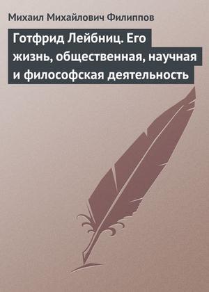 ФИЛИППОВ М. Готфрид Лейбниц. Его жизнь, общественная, научная и философская деятельность