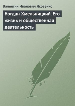 Яковенко В. Богдан Хмельницкий. Его жизнь и общественная деятельность