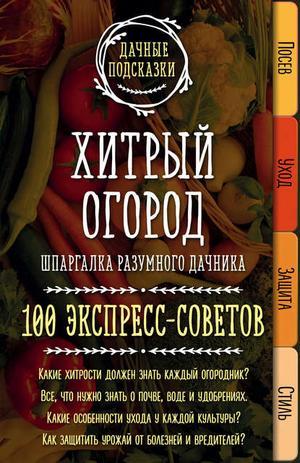 КОЛПАКОВА М. Хитрый огород. Шпаргалка разумного дачника. 100 экспресс-советов