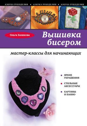 Белякова О. Вышивка бисером: мастер-классы для начинающих