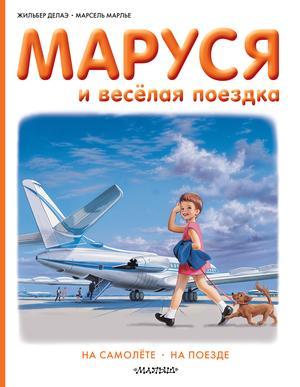 ДЕЛАЭ Ж., МАРЛЬЕ М. Маруся и весёлая поездка. На самолёте. На поезде