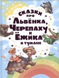 КОЗЛОВ С. Сказки про Львенка, Черепаху и Ежика в тумане