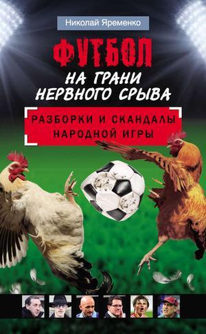 ЯРЕМЕНКО Н. Футбол на грани нервного срыва. Разборки и скандалы народной игры