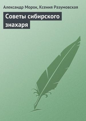МОРОК А., Разумовская К. Советы сибирского знахаря
