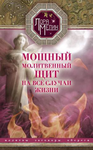 МЕЛИК Л. Мощный молитвенный щит на все случаи жизни. Молитвы, обереги, заговоры