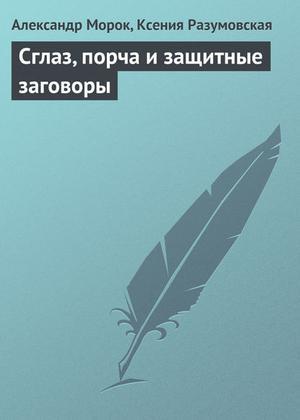 МОРОК А., Разумовская К. Сглаз, порча и защитные заговоры