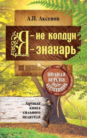 АКСЕНОВ А. Я – не колдун, я – знахарь. Лучшая книга сильного целителя. Полная версия бестселлера