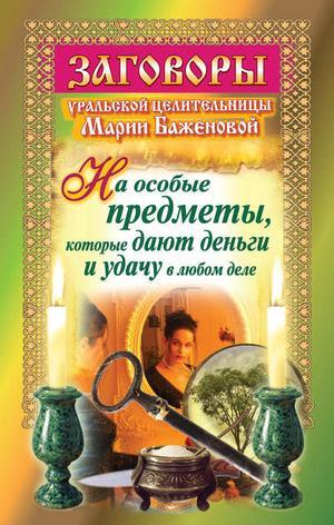 Баженова М. Заговоры уральской целительницы на особые предметы, которые дают деньги и удачу в любом деле
