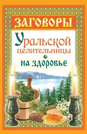 Баженова М. Заговоры уральской целительницы на здоровье