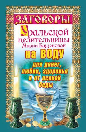 Баженова М. Заговоры уральской целительницы на воду для денег, любви, здоровья и от всякой беды