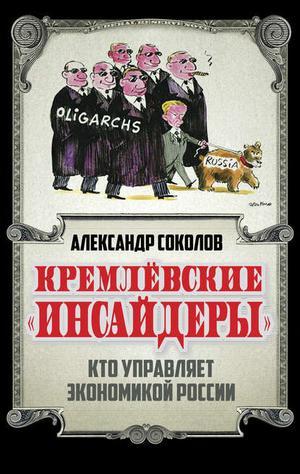 СОКОЛОВ А. Кремлевские «инсайдеры». Кто управляет экономикой России