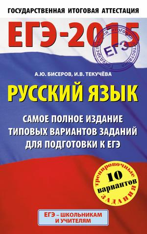 БИСЕРОВ А., ТЕКУЧЕВА И. ЕГЭ-2015. Русский язык. (84х108/32) Самое полное издание типовых вариантов заданий. 11 класс