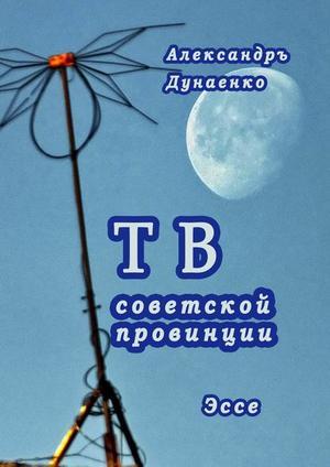 ДУНАЕНКО А. ТВ советской провинции