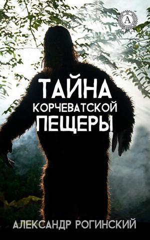 РОГИНСКИЙ А. Тайна Корчеватской пещеры