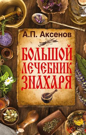 АКСЕНОВ А. Большой лечебник знахаря
