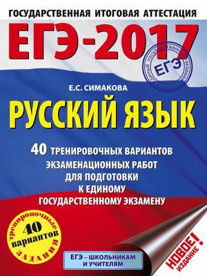 Симакова Е. ЕГЭ-2017. Русский язык. 40 тренировочных вариантов экзаменационных работ для подготовки к ЕГЭ