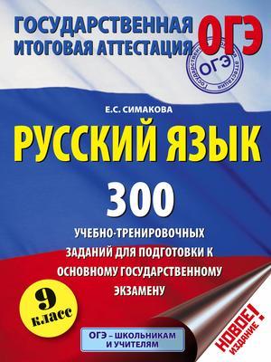 Симакова Е. Русский язык. 300 учебно - тренировочных заданий для подготовки к основному государственному экзамену. 9 класс