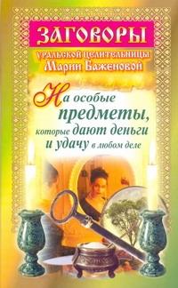 Баженова М. Заговоры уральской целительницы Марии Баженовой на особые предметы, которые дают