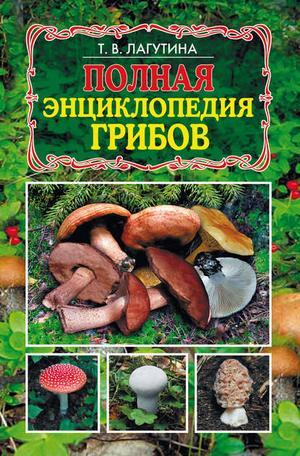Лагутина Т. Полная энциклопедия грибов