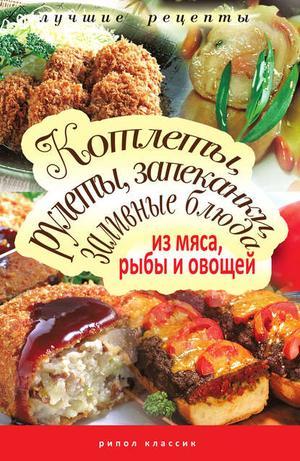 Лагутина Т. Котлеты, рулеты, запеканки, заливные блюда из мяса, рыбы и овощей