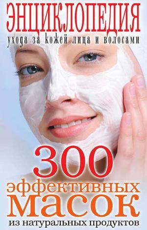 Лагутина Т. 300 эффективных масок из натуральных продуктов. Энциклопедия ухода за кожей лица и волосами