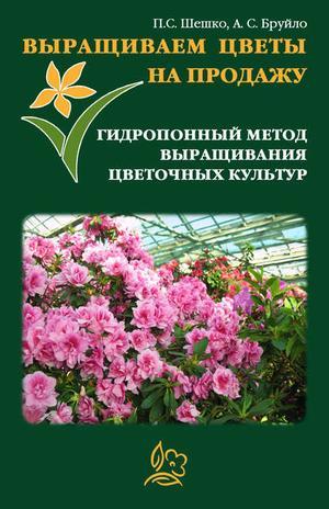 БРУЙЛО А., ШЕШКО П. Выращиваем цветы на продажу. Гидропонный метод выращивания цветочных культур