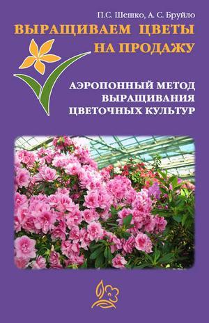 БРУЙЛО А., ШЕШКО П. Выращиваем цветы на продажу. Аэропонный метод выращивания цветочных культур