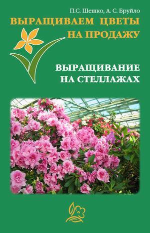 БРУЙЛО А., ШЕШКО П. Выращиваем цветы на продажу. Выращивание на стеллажах
