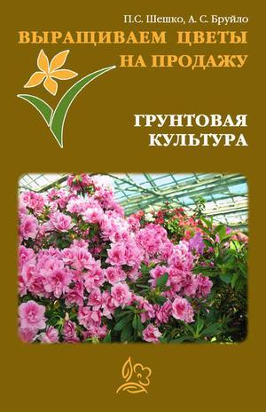 БРУЙЛО А., ШЕШКО П. Выращиваем цветы на продажу. Грунтовая культура