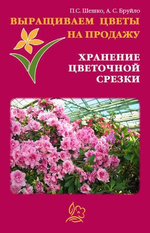 БРУЙЛО А., ШЕШКО П. Выращиваем цветы на продажу. Хранение цветочной срезки