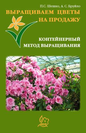 БРУЙЛО А., ШЕШКО П. Выращиваем цветы на продажу. Контейнерный метод выращивания