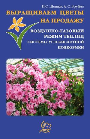БРУЙЛО А., ШЕШКО П. Выращиваем цветы на продажу. Воздушно-газовый режим теплиц. Системы углекислотной подкормки