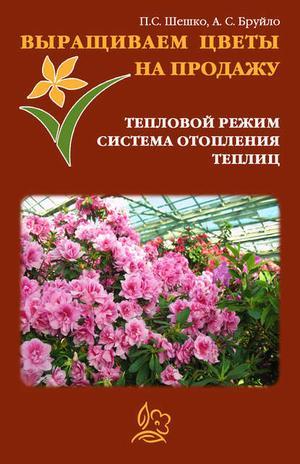 БРУЙЛО А., ШЕШКО П. Выращиваем цветы на продажу. Тепловой режим. Система отопления теплиц