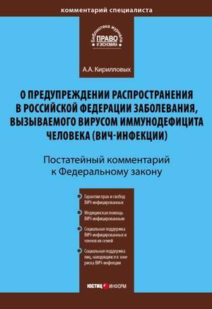 КИРИЛЛОВЫХ А. Комментарий к Федеральному закону «О предупреждении распространения в Российской Федерации заболевания, вызываемого вирусом иммунодефицита человека (ВИЧ-инфекции)» (постатейный)