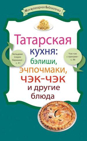 Сборник рецептов eBOOK. Татарская кухня: бэлиши, эчпочмаки, чэк-чэк и другие блюда