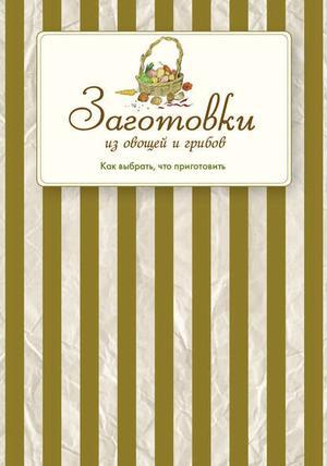 Сборник рецептов eBOOK. Заготовки из овощей и грибов. Как выбрать, что приготовить