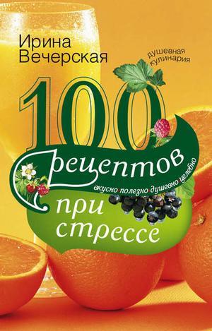 ВЕЧЕРСКАЯ И. 100 рецептов при стрессе. Вкусно, полезно, душевно, целебно