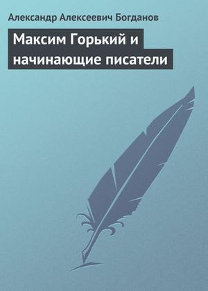 БОГДАНОВ А. Максим Горький и начинающие писатели