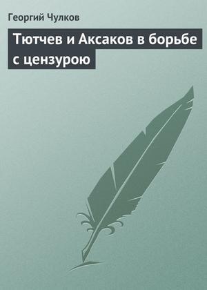 ЧУЛКОВ Г. Тютчев и Аксаков в борьбе с цензурою