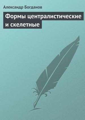 БОГДАНОВ А. Формы централистические и скелетные