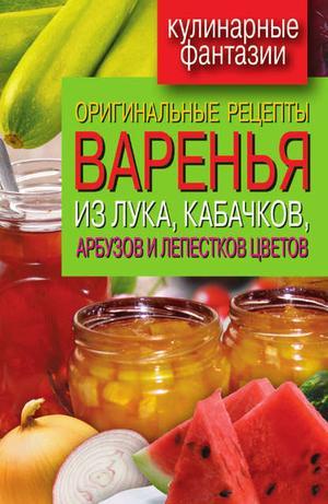Лагутина Т. Оригинальные рецепты варенья из лука, кабачков, арбузов и лепестков цветов