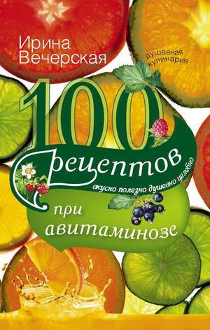 ВЕЧЕРСКАЯ И. 100 рецептов при авитаминозе. Вкусно, полезно, душевно, целебно