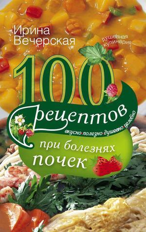 ВЕЧЕРСКАЯ И. 100 рецептов при болезнях почек. Вкусно, полезно, душевно, целебно