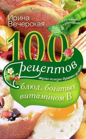 ВЕЧЕРСКАЯ И. 100 рецептов блюд, богатых витамином В. Вкусно, полезно, душевно, целебно