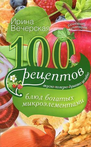 ВЕЧЕРСКАЯ И. 100 рецептов блюд, богатых микроэлеметами. Вкусно, полезно, душевно, целебно