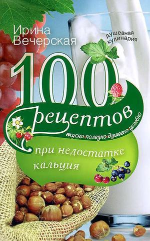 ВЕЧЕРСКАЯ И. 100 рецептов при недостатке кальция. Вкусно, полезно, душевно, целебно