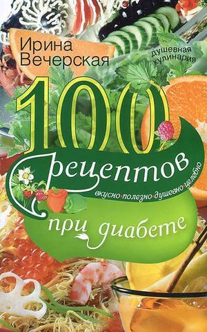 ВЕЧЕРСКАЯ И. 100 рецептов при диабете. Вкусно, полезно, душевно, целебно