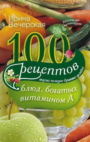 ВЕЧЕРСКАЯ И. 100 рецептов блюд, богатых витамином А. Вкусно, полезно, душевно, целебно