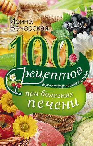 ВЕЧЕРСКАЯ И. 100 рецептов блюд при болезнях печени. Вкусно, полезно, душевно, целебно
